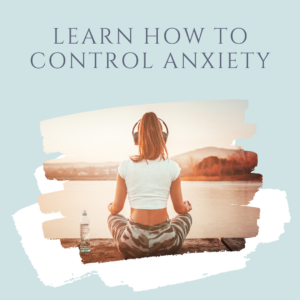 LEARN HOW TO CONTROL ANXIETY